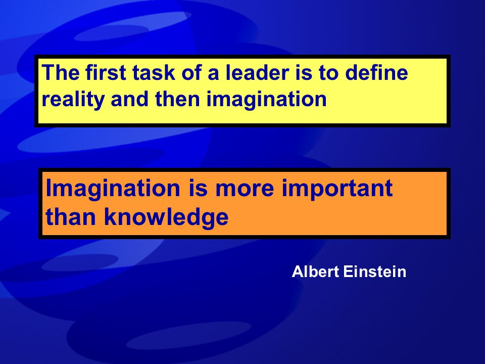 The first task of a leader is to define reality and then imagination Albert Einstein Imagination is more important than knowledge