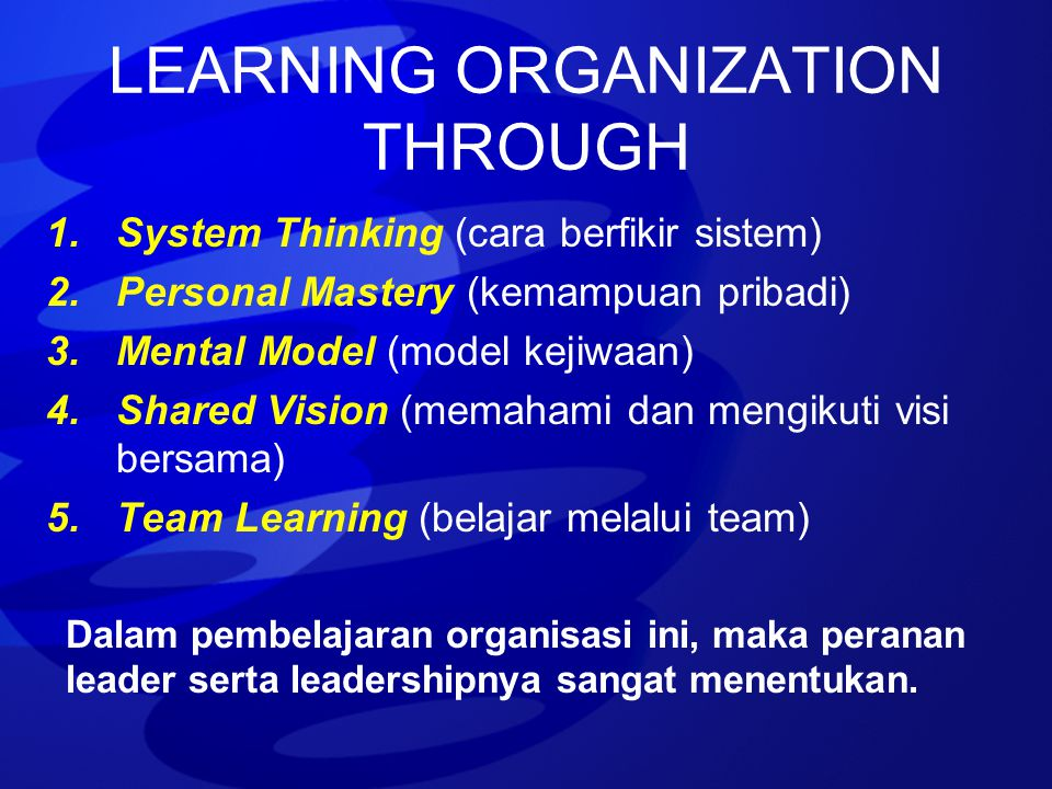 LEARNING ORGANIZATION THROUGH 1.System Thinking (cara berfikir sistem) 2.Personal Mastery (kemampuan pribadi) 3.Mental Model (model kejiwaan) 4.Shared