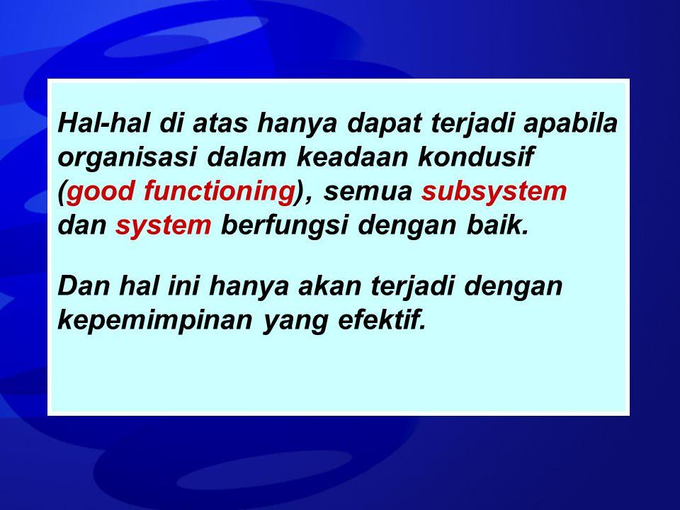Hal-hal di atas hanya dapat terjadi apabila organisasi dalam keadaan kondusif (good functioning), semua subsystem dan system berfungsi dengan baik. Da