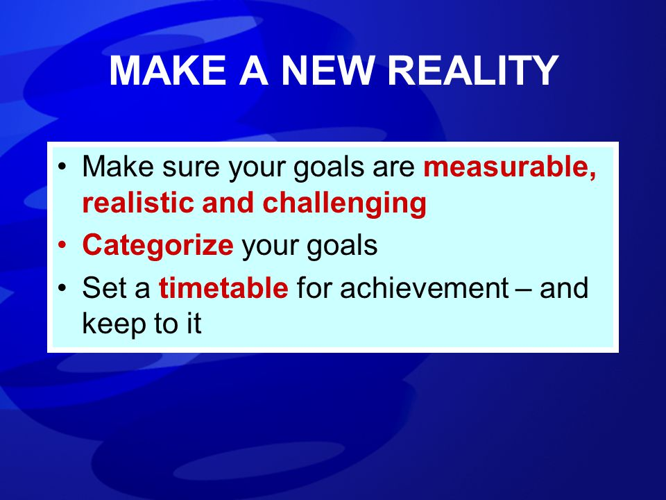 MAKE A NEW REALITY Make sure your goals are measurable, realistic and challenging Categorize your goals Set a timetable for achievement – and keep to