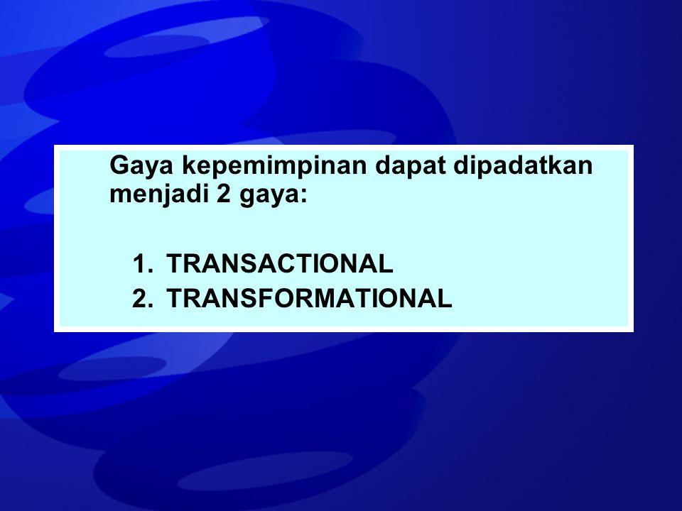 Gaya kepemimpinan dapat dipadatkan menjadi 2 gaya: 1.TRANSACTIONAL 2.TRANSFORMATIONAL