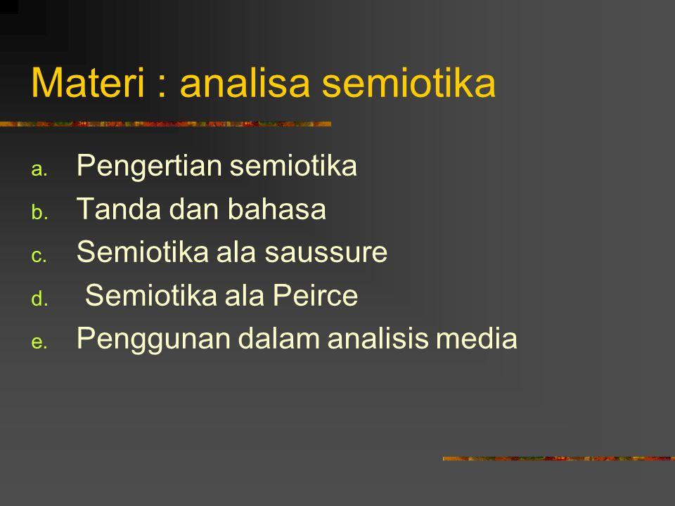 Materi : analisa semiotika a. Pengertian semiotika b. Tanda dan bahasa c. Semiotika ala saussure d. Semiotika ala Peirce e. Penggunan dalam analisis m
