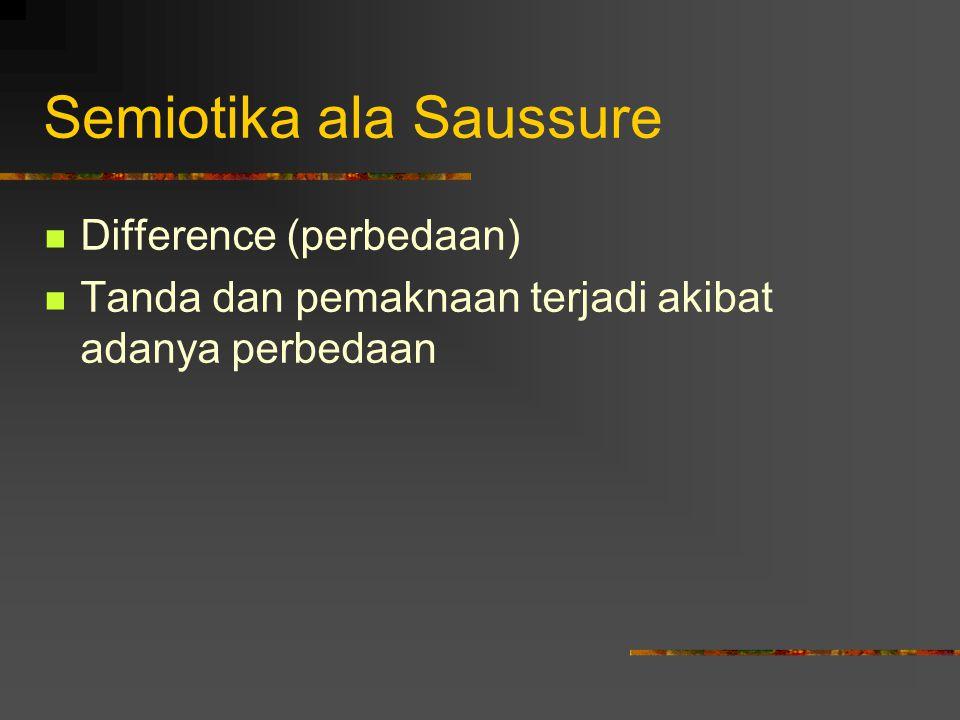Semiotika ala Saussure Difference (perbedaan) Tanda dan pemaknaan terjadi akibat adanya perbedaan