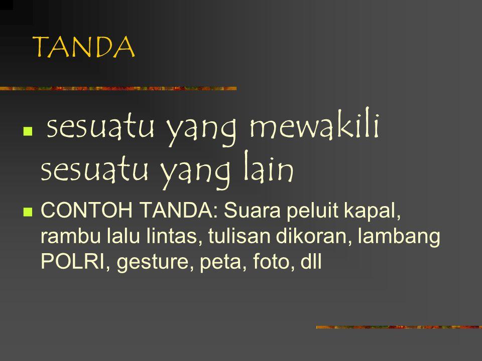 TANDA sesuatu yang mewakili sesuatu yang lain CONTOH TANDA: Suara peluit kapal, rambu lalu lintas, tulisan dikoran, lambang POLRI, gesture, peta, foto