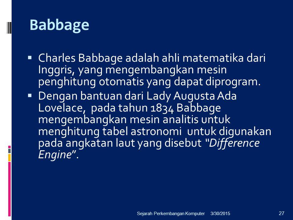 Babbage  Charles Babbage adalah ahli matematika dari Inggris, yang mengembangkan mesin penghitung otomatis yang dapat diprogram.  Dengan bantuan dar