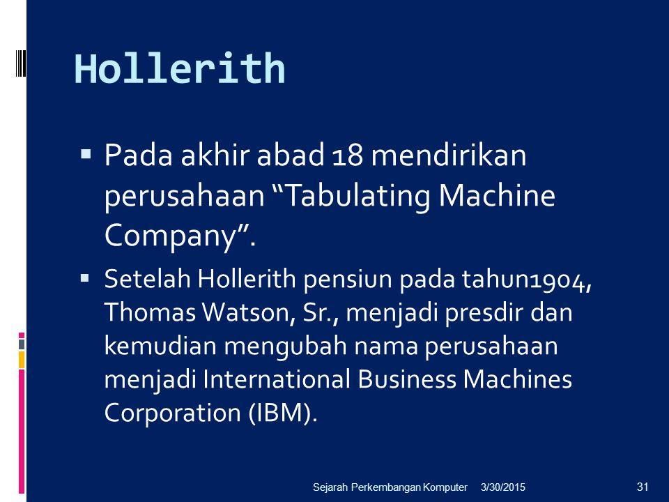 """Hollerith  Pada akhir abad 18 mendirikan perusahaan """"Tabulating Machine Company"""".  Setelah Hollerith pensiun pada tahun1904, Thomas Watson, Sr., men"""