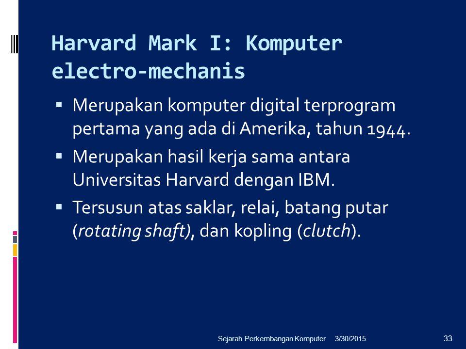 Harvard Mark I: Komputer electro-mechanis  Merupakan komputer digital terprogram pertama yang ada di Amerika, tahun 1944.  Merupakan hasil kerja sam