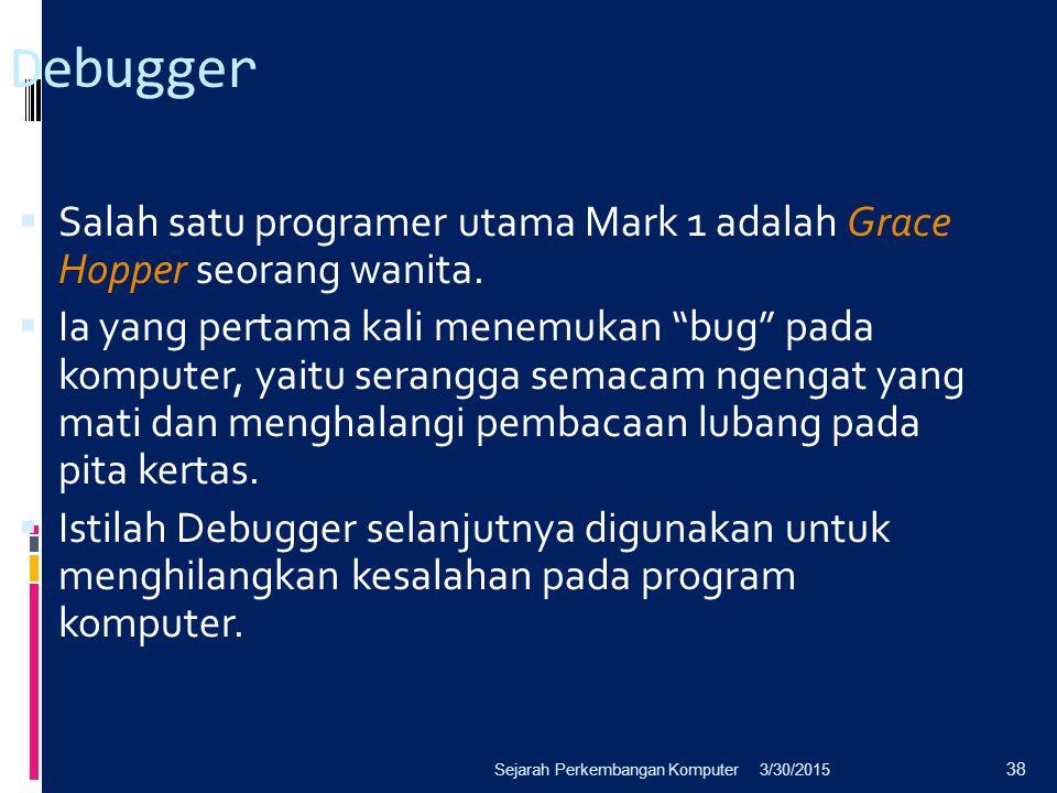 3/30/2015Sejarah Perkembangan Komputer 38 Debugger  Salah satu programer utama Mark 1 adalah Grace Hopper seorang wanita.  Ia yang pertama kali mene