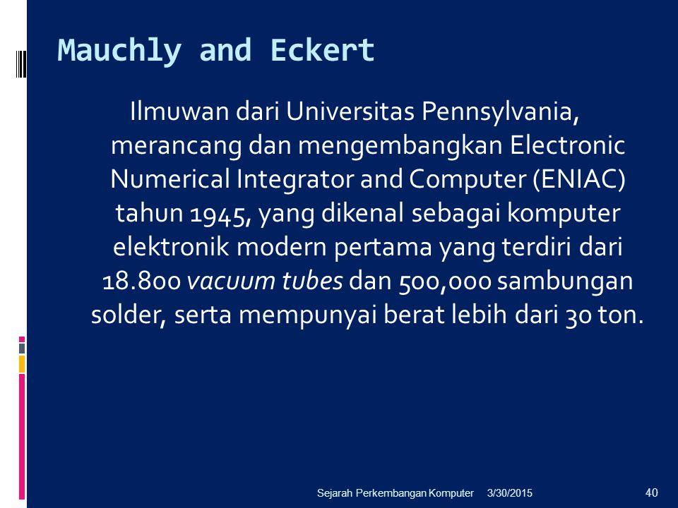 Mauchly and Eckert Ilmuwan dari Universitas Pennsylvania, merancang dan mengembangkan Electronic Numerical Integrator and Computer (ENIAC) tahun 1945,