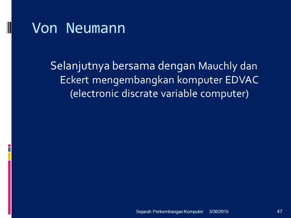 Von Neumann Selanjutnya bersama dengan Mauchly dan Eckert mengembangkan komputer EDVAC (electronic discrate variable computer) 3/30/2015Sejarah Perkem