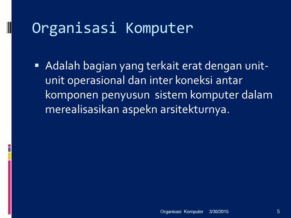 Organisasi Komputer  Adalah bagian yang terkait erat dengan unit- unit operasional dan inter koneksi antar komponen penyusun sistem komputer dalam me