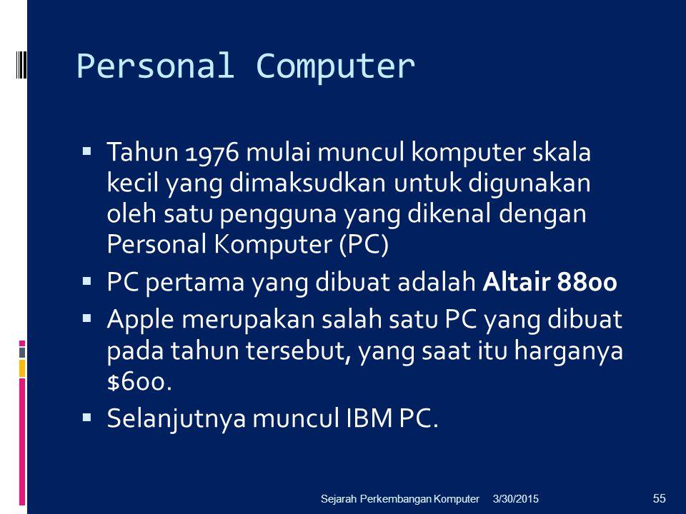 Personal Computer  Tahun 1976 mulai muncul komputer skala kecil yang dimaksudkan untuk digunakan oleh satu pengguna yang dikenal dengan Personal Komp