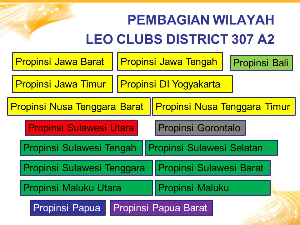 PEMBAGIAN WILAYAH LEO CLUBS DISTRICT 307 A2 Propinsi Jawa Barat Propinsi Bali Propinsi Sulawesi Utara Propinsi Jawa Tengah Propinsi Jawa TimurPropinsi