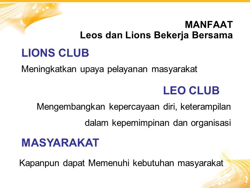MANFAAT Leos dan Lions Bekerja Bersama Meningkatkan upaya pelayanan masyarakat LIONS CLUB LEO CLUB Mengembangkan kepercayaan diri, keterampilan dalam kepemimpinan dan organisasi MASYARAKAT Kapanpun dapat Memenuhi kebutuhan masyarakat