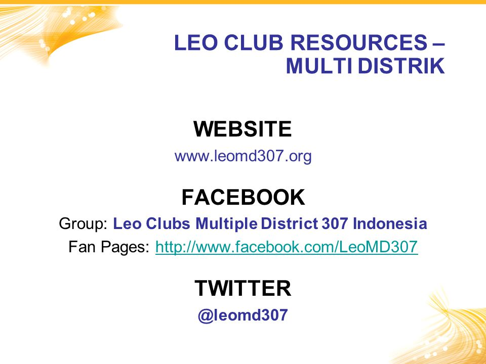 WEBSITE www.leomd307.org FACEBOOK Group: Leo Clubs Multiple District 307 Indonesia Fan Pages: http://www.facebook.com/LeoMD307http://www.facebook.com/LeoMD307 TWITTER @leomd307 LEO CLUB RESOURCES – MULTI DISTRIK