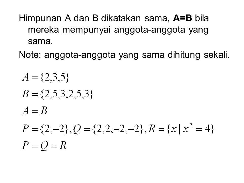Himpunan A dan B dikatakan sama, A=B bila mereka mempunyai anggota-anggota yang sama.