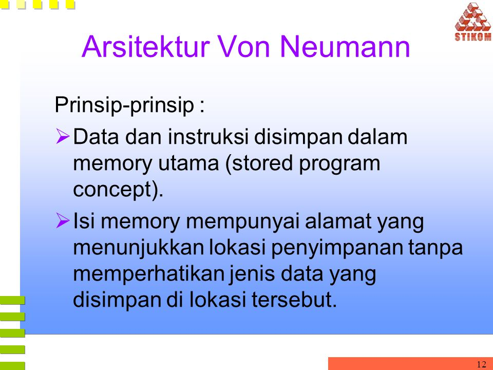 12 Arsitektur Von Neumann Prinsip-prinsip :  Data dan instruksi disimpan dalam memory utama (stored program concept).  Isi memory mempunyai alamat y