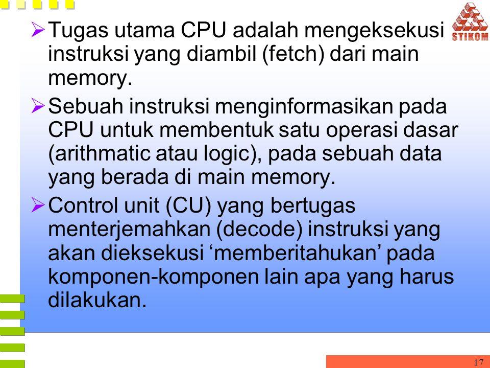 17  Tugas utama CPU adalah mengeksekusi instruksi yang diambil (fetch) dari main memory.  Sebuah instruksi menginformasikan pada CPU untuk membentuk