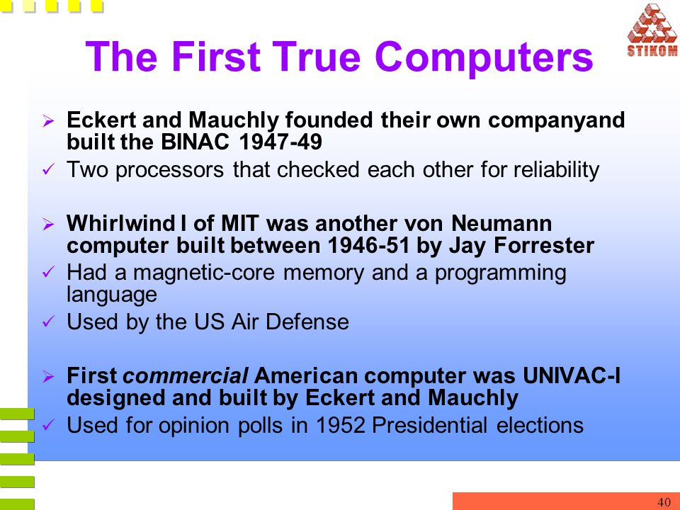 40 The First True Computers  Eckert and Mauchly founded their own companyand built the BINAC 1947-49 Two processors that checked each other for relia