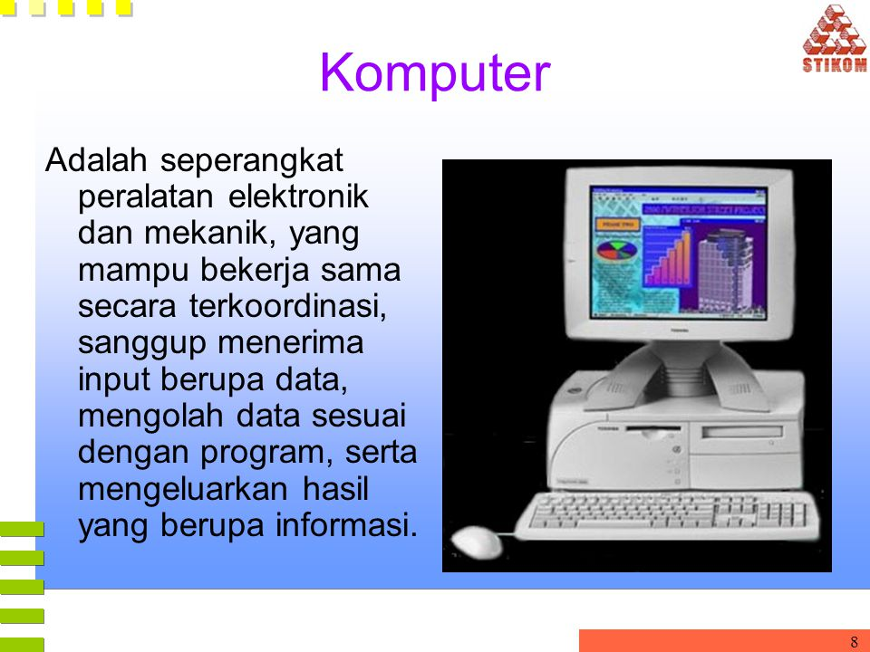 8 Komputer Adalah seperangkat peralatan elektronik dan mekanik, yang mampu bekerja sama secara terkoordinasi, sanggup menerima input berupa data, meng