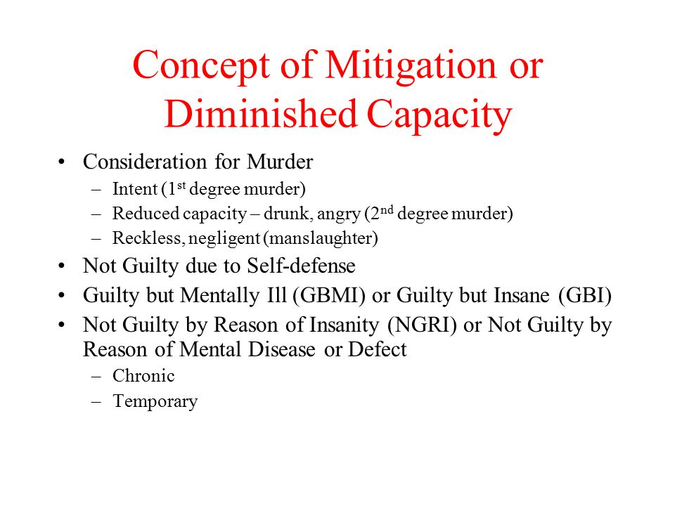 Concept of Mitigation or Diminished Capacity Consideration for Murder –Intent (1 st degree murder) –Reduced capacity – drunk, angry (2 nd degree murder) –Reckless, negligent (manslaughter) Not Guilty due to Self-defense Guilty but Mentally Ill (GBMI) or Guilty but Insane (GBI) Not Guilty by Reason of Insanity (NGRI) or Not Guilty by Reason of Mental Disease or Defect –Chronic –Temporary