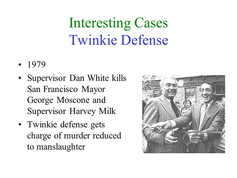Interesting Cases Twinkie Defense 1979 Supervisor Dan White kills San Francisco Mayor George Moscone and Supervisor Harvey Milk Twinkie defense gets charge of murder reduced to manslaughter