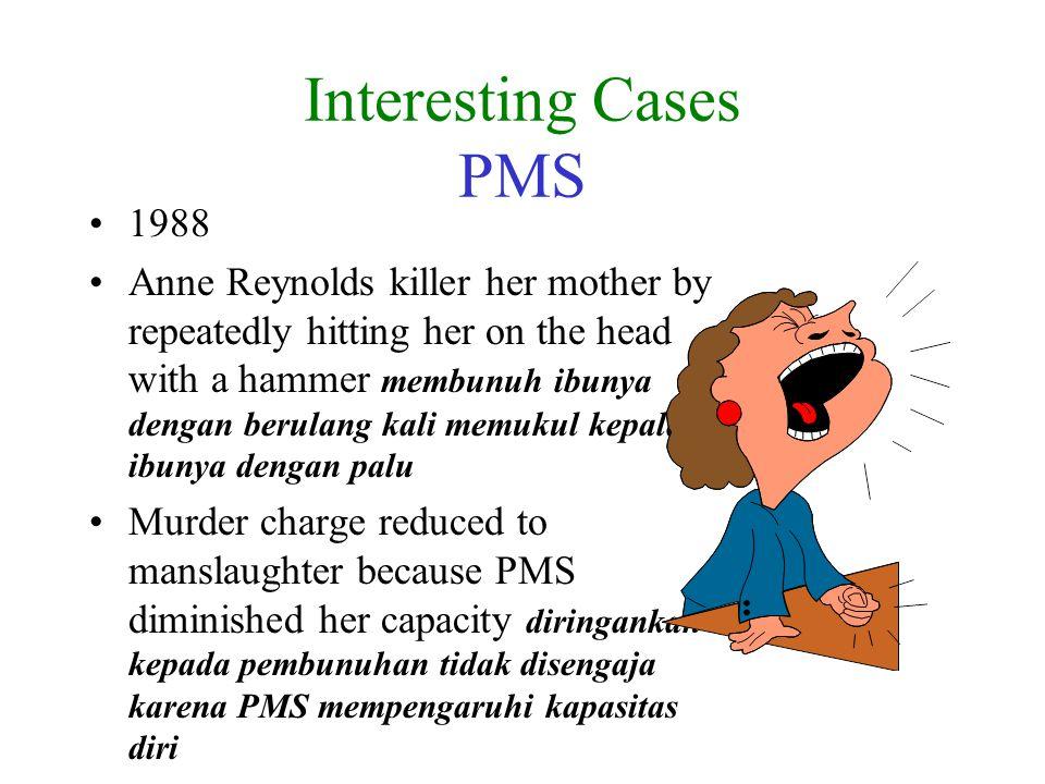 Interesting Cases PMS 1988 Anne Reynolds killer her mother by repeatedly hitting her on the head with a hammer membunuh ibunya dengan berulang kali memukul kepala ibunya dengan palu Murder charge reduced to manslaughter because PMS diminished her capacity diringankan kepada pembunuhan tidak disengaja karena PMS mempengaruhi kapasitas diri