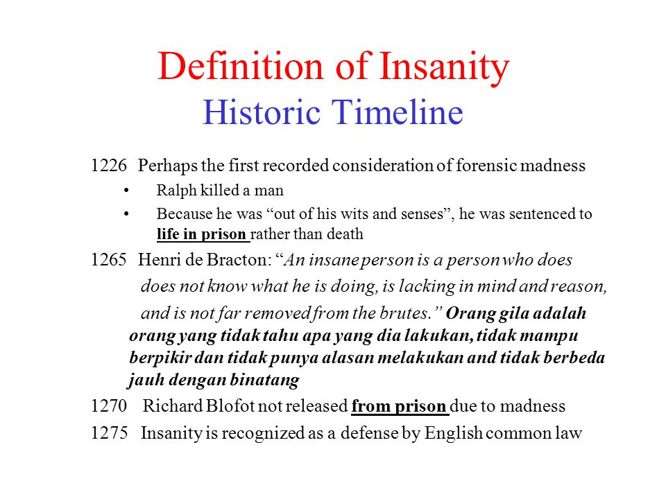 Definition of Insanity Historic Timeline 1226 Perhaps the first recorded consideration of forensic madness Ralph killed a man Because he was out of his wits and senses , he was sentenced to life in prison rather than death 1265 Henri de Bracton: An insane person is a person who does does not know what he is doing, is lacking in mind and reason, and is not far removed from the brutes. Orang gila adalah orang yang tidak tahu apa yang dia lakukan, tidak mampu berpikir dan tidak punya alasan melakukan and tidak berbeda jauh dengan binatang 1270 Richard Blofot not released from prison due to madness 1275 Insanity is recognized as a defense by English common law