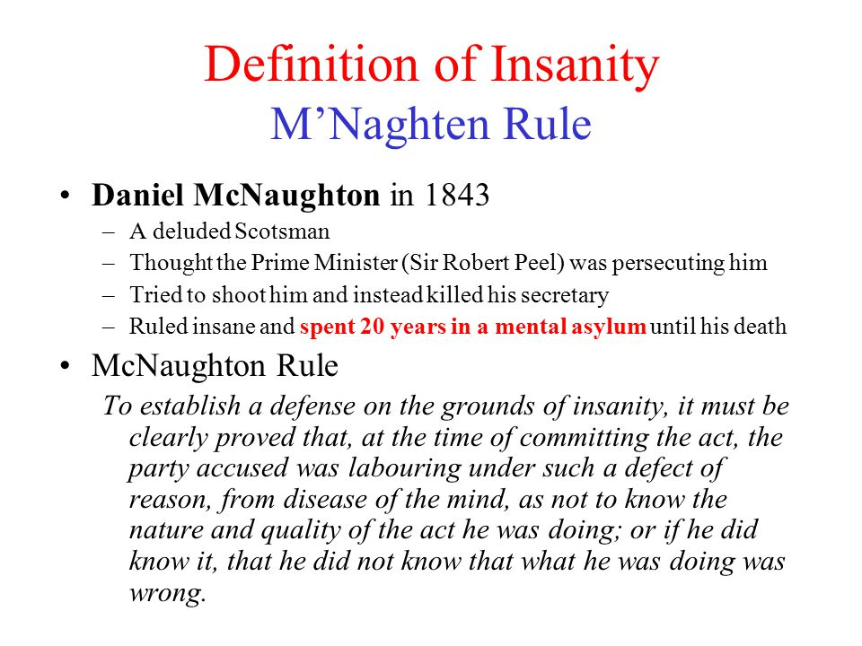Definition of Insanity M'Naghten Rule Daniel McNaughton in 1843 –A deluded Scotsman –Thought the Prime Minister (Sir Robert Peel) was persecuting him –Tried to shoot him and instead killed his secretary –Ruled insane and spent 20 years in a mental asylum until his death McNaughton Rule To establish a defense on the grounds of insanity, it must be clearly proved that, at the time of committing the act, the party accused was labouring under such a defect of reason, from disease of the mind, as not to know the nature and quality of the act he was doing; or if he did know it, that he did not know that what he was doing was wrong.