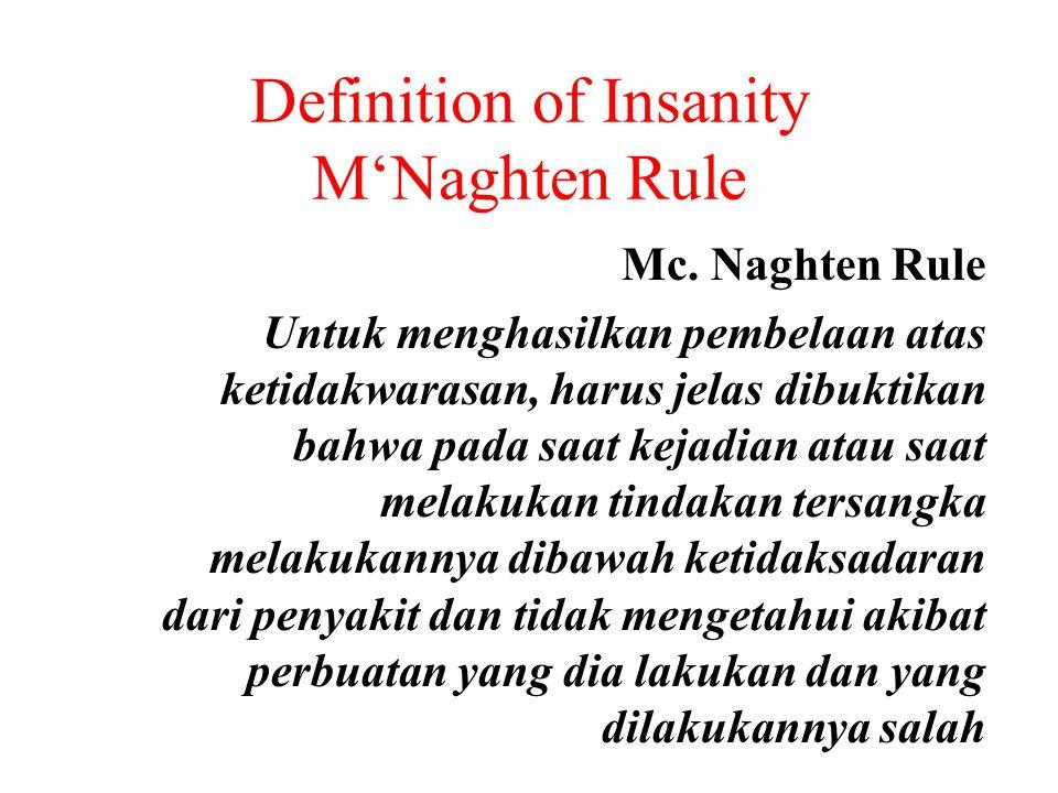 Definition of Insanity M'Naghten Rule Mc. Naghten Rule Untuk menghasilkan pembelaan atas ketidakwarasan, harus jelas dibuktikan bahwa pada saat kejadi