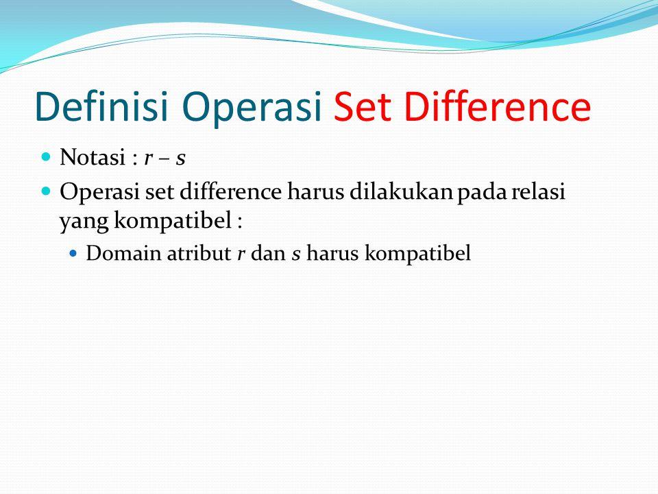 Definisi Operasi Set Difference Notasi : r – s Operasi set difference harus dilakukan pada relasi yang kompatibel : Domain atribut r dan s harus kompa