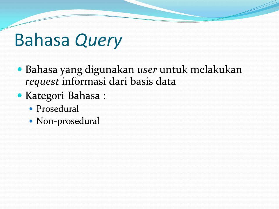 Bahasa Query Bahasa yang digunakan user untuk melakukan request informasi dari basis data Kategori Bahasa : Prosedural Non-prosedural