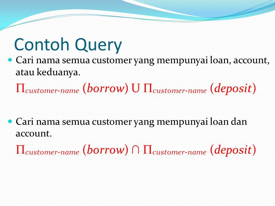 Contoh Query Cari nama semua customer yang mempunyai loan, account, atau keduanya. Π customer-name (borrow) U Π customer-name (deposit) Cari nama semu