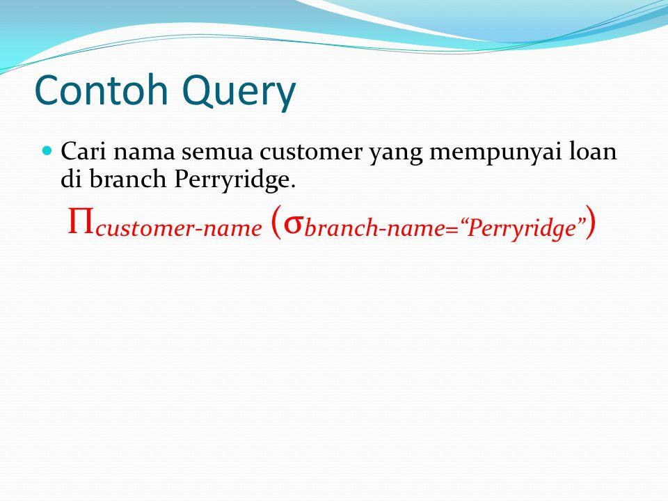 """Contoh Query Cari nama semua customer yang mempunyai loan di branch Perryridge. Π customer-name (σ branch-name=""""Perryridge"""" )"""