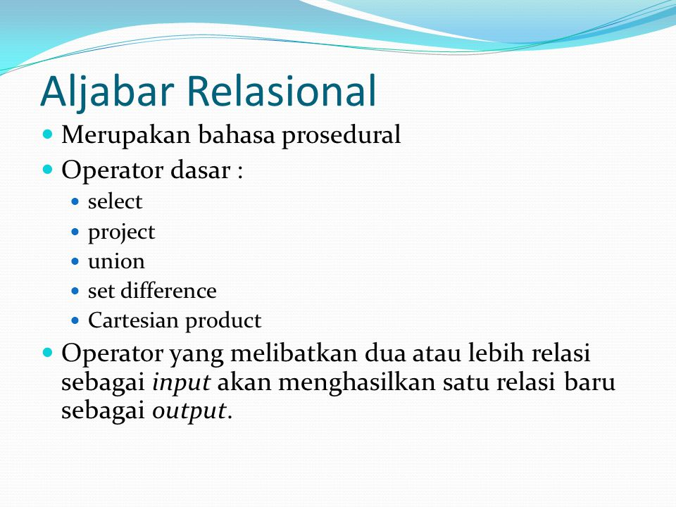 Aljabar Relasional Merupakan bahasa prosedural Operator dasar : select project union set difference Cartesian product Operator yang melibatkan dua ata