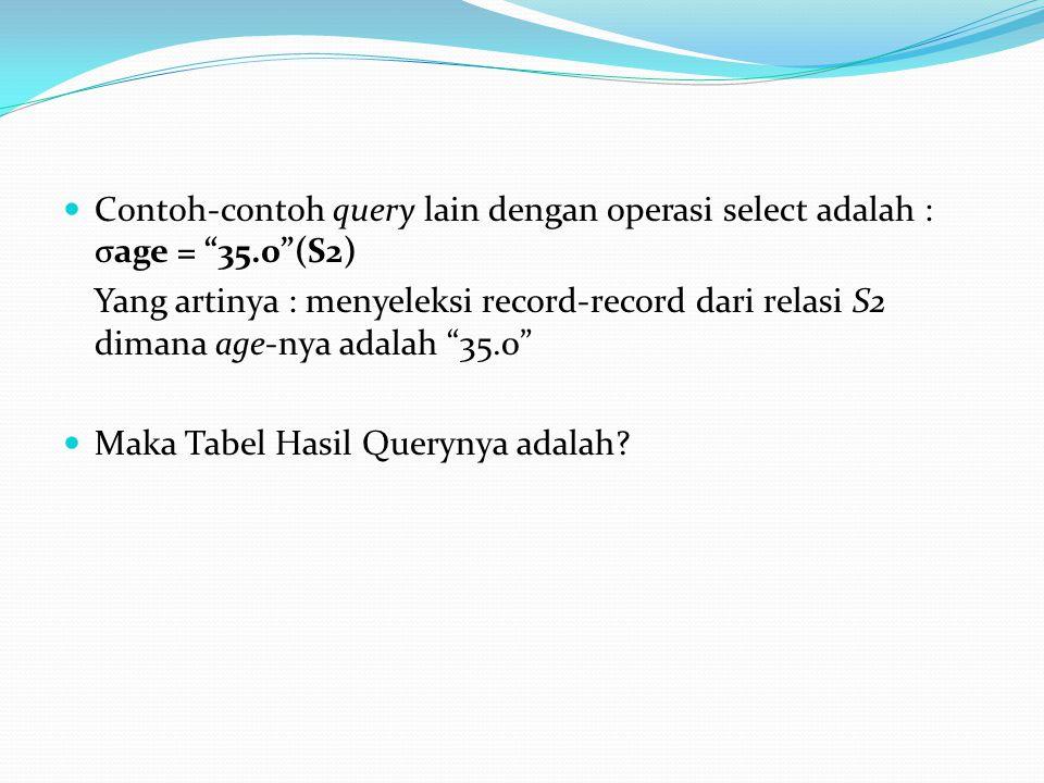 """Contoh-contoh query lain dengan operasi select adalah : σage = """"35.0""""(S2) Yang artinya : menyeleksi record-record dari relasi S2 dimana age-nya adalah"""