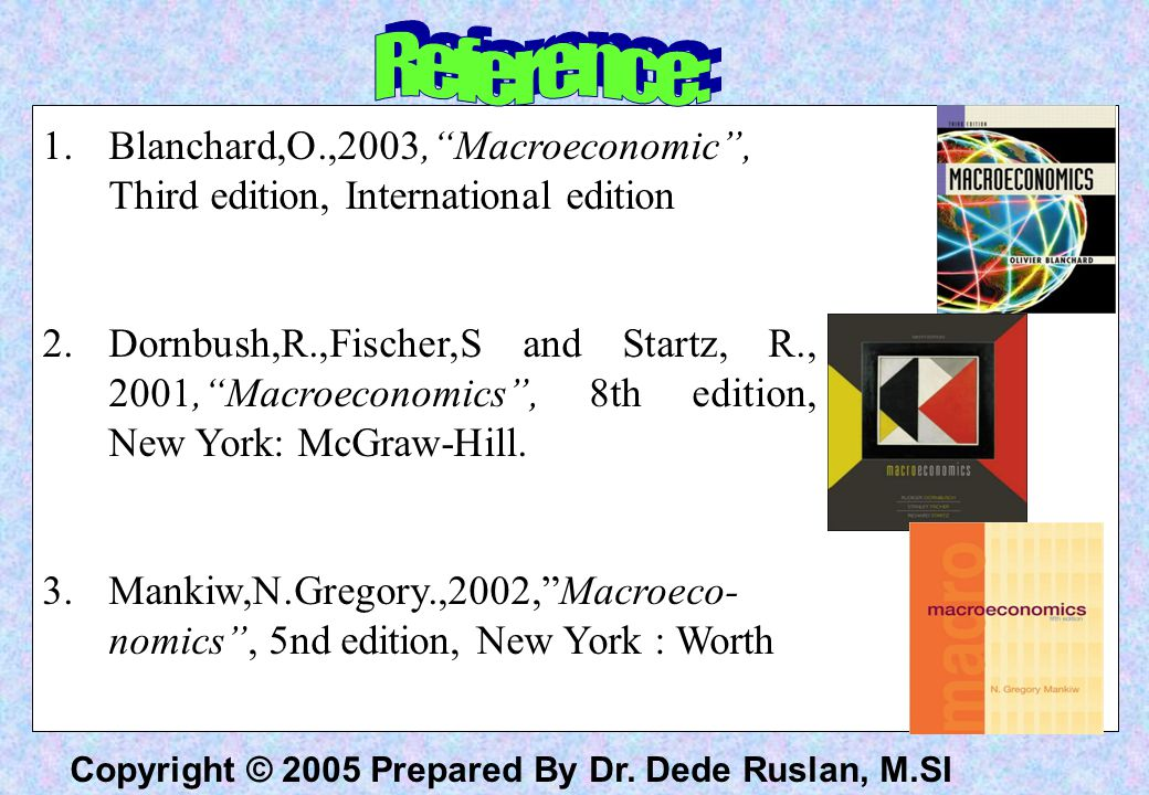 "Copyright © 2005 Prepared By Dr. Dede Ruslan, M.SI 1.Blanchard,O.,2003,""Macroeconomic"", Third edition, International edition 2.Dornbush,R.,Fischer,S a"