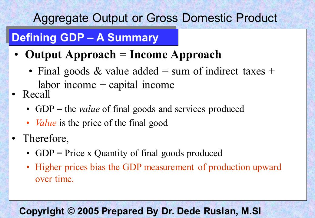 Copyright © 2005 Prepared By Dr. Dede Ruslan, M.SI Aggregate Output or Gross Domestic Product Output Approach = Income Approach Final goods & value ad