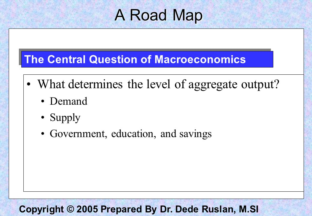 Copyright © 2005 Prepared By Dr. Dede Ruslan, M.SI A Road Map What determines the level of aggregate output? Demand Supply Government, education, and