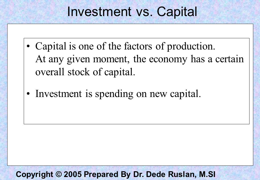 Copyright © 2005 Prepared By Dr. Dede Ruslan, M.SI Investment vs. Capital Capital is one of the factors of production. At any given moment, the econom
