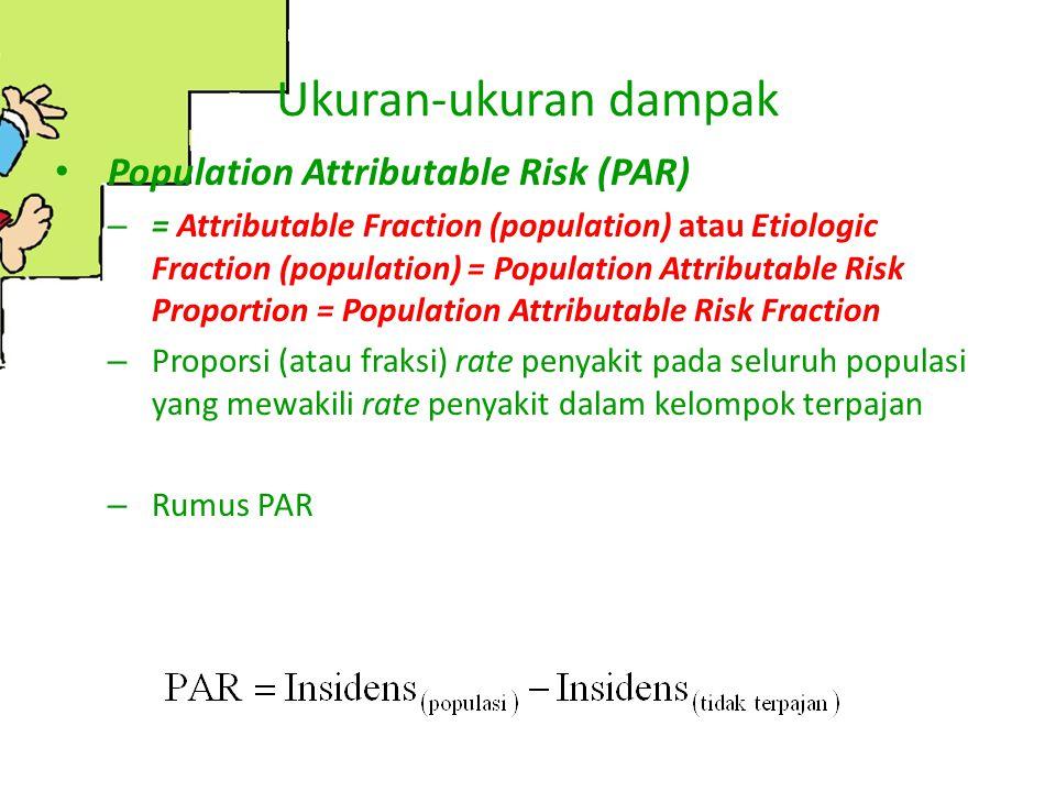 Ukuran-ukuran dampak Population Attributable Risk (PAR) – = Attributable Fraction (population) atau Etiologic Fraction (population) = Population Attri