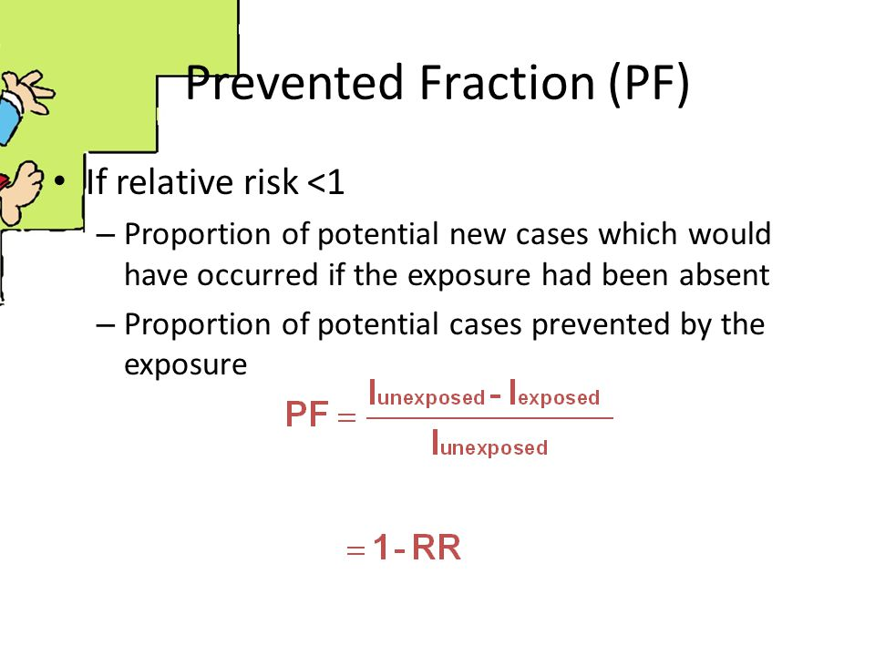 Prevented Fraction (PF) If relative risk <1 – Proportion of potential new cases which would have occurred if the exposure had been absent – Proportion