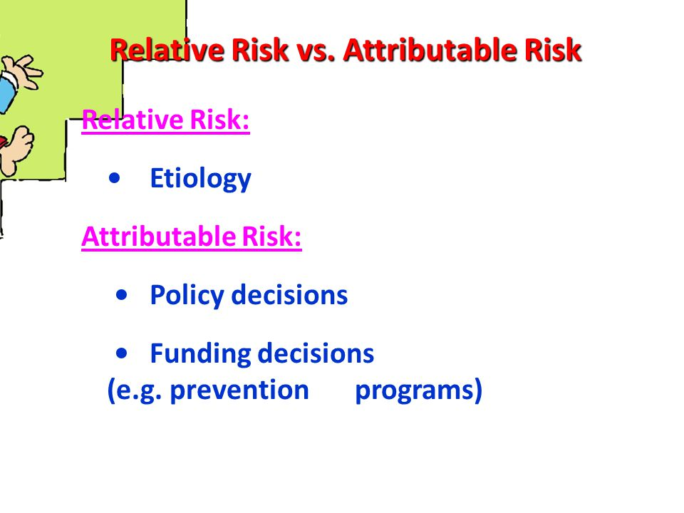 Relative Risk vs. Attributable Risk Relative Risk: Etiology Attributable Risk: Policy decisions Funding decisions (e.g. prevention programs)