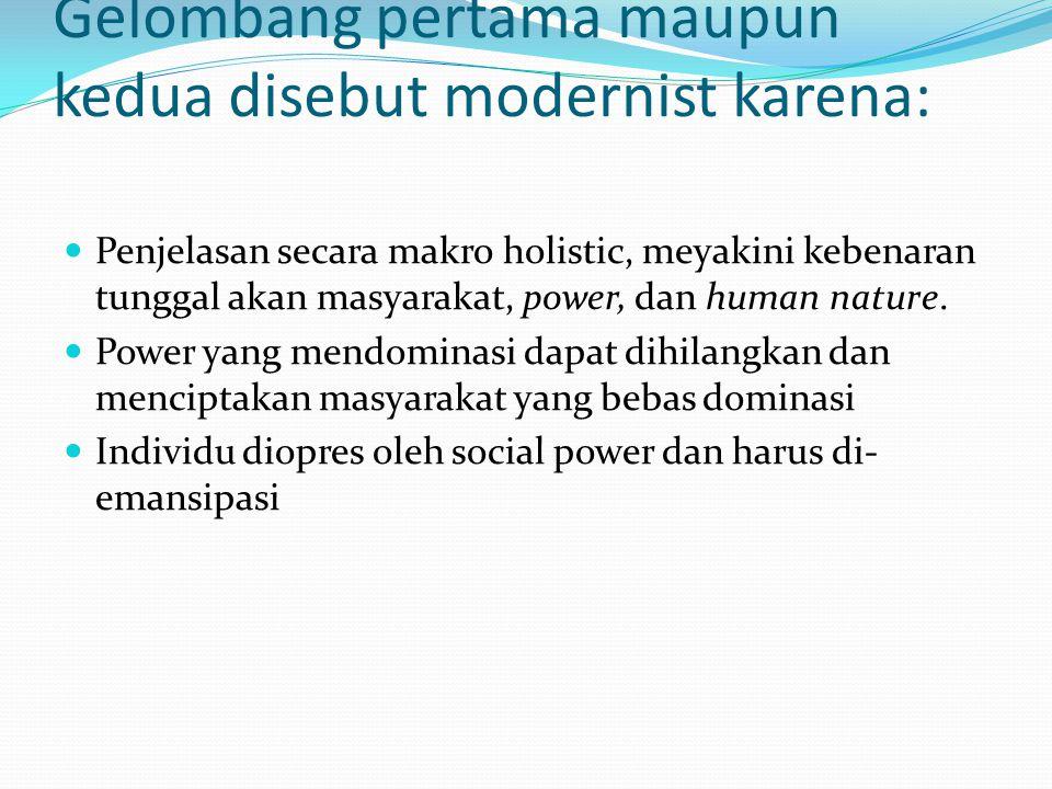 Gelombang pertama maupun kedua disebut modernist karena: Penjelasan secara makro holistic, meyakini kebenaran tunggal akan masyarakat, power, dan human nature.
