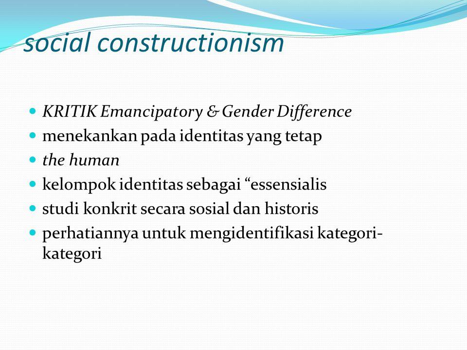 social constructionism KRITIK Emancipatory & Gender Difference menekankan pada identitas yang tetap the human kelompok identitas sebagai essensialis studi konkrit secara sosial dan historis perhatiannya untuk mengidentifikasi kategori- kategori