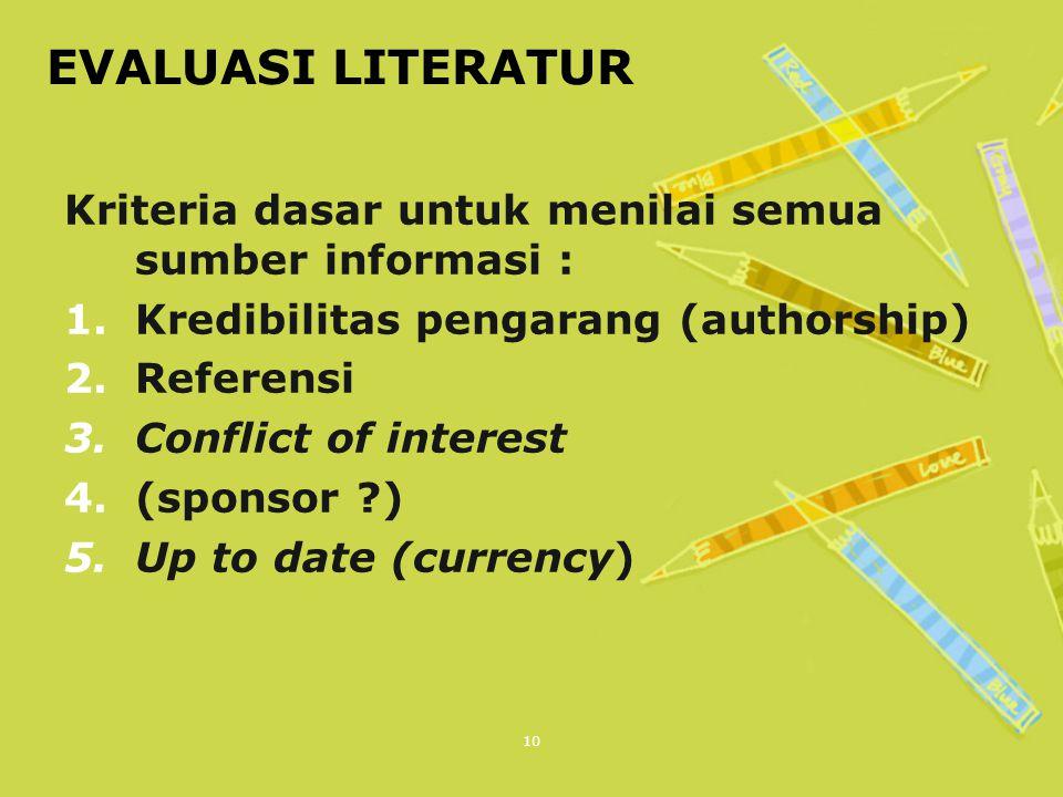 10 EVALUASI LITERATUR Kriteria dasar untuk menilai semua sumber informasi : 1.Kredibilitas pengarang (authorship) 2.Referensi 3.Conflict of interest 4.(sponsor ?) 5.Up to date (currency)