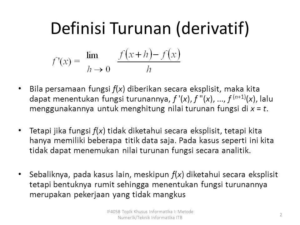 Definisi Turunan (derivatif) Bila persamaan fungsi f(x) diberikan secara eksplisit, maka kita dapat menentukan fungsi turunannya, f (x), f (x),..., f (n+1) (x), lalu menggunakannya untuk menghitung nilai turunan fungsi di x = t.