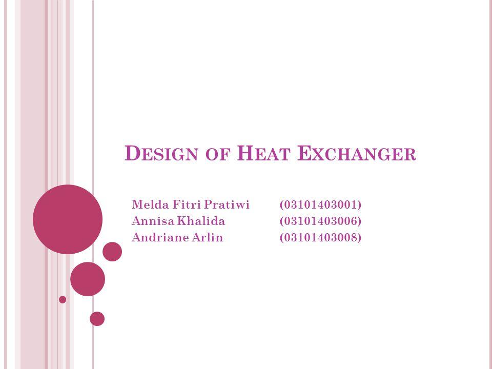 D ESIGN OF H EAT E XCHANGER Melda Fitri Pratiwi(03101403001) Annisa Khalida(03101403006) Andriane Arlin (03101403008)