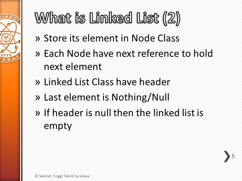 » Store its element in Node Class » Each Node have next reference to hold next element » Linked List Class have header » Last element is Nothing/Null » If header is null then the linked list is empty 5 © Sekolah Tinggi Teknik Surabaya