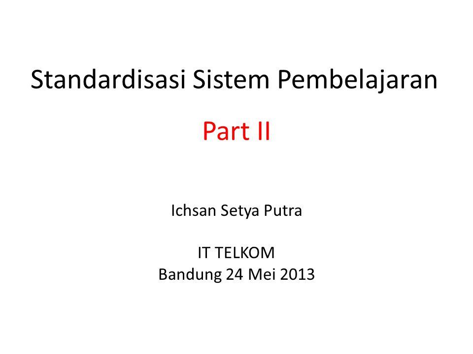 Standardisasi Sistem Pembelajaran Ichsan Setya Putra IT TELKOM Bandung 24 Mei 2013 Part II